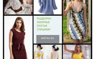 Ажурное платье спицами: от простых трикотажных вещей до настоящих произведений искусства